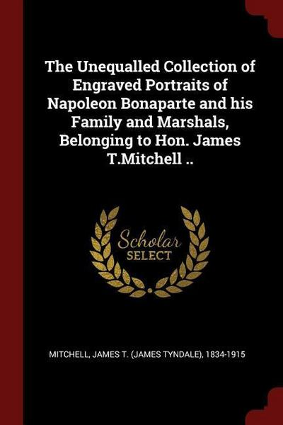 The Unequalled Collection of Engraved Portraits of Napoleon Bonaparte and His Family and Marshals, Belonging to Hon. James T.Mitchell ..