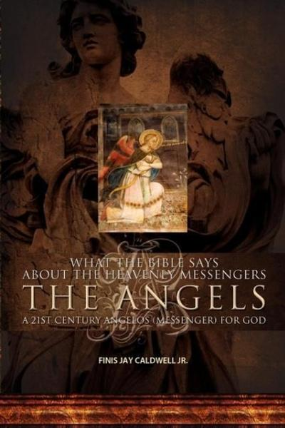What the Bible Says about the Heavenly Messengers: The Angels - A 21st Century Angelos (Messenger) for God
