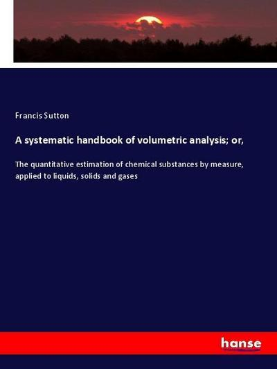 A systematic handbook of volumetric analysis; or,