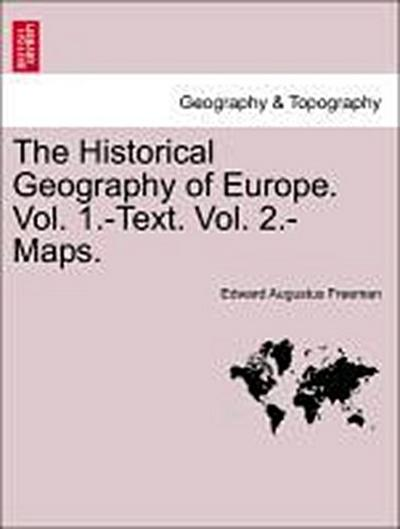 The Historical Geography of Europe. Vol. 1.-Text. Vol. 2.-Maps.VOL.II