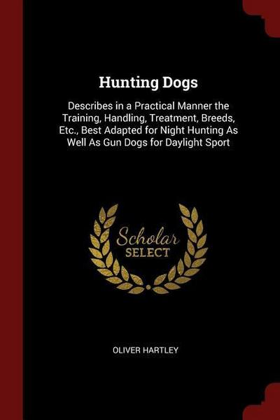 Hunting Dogs: Describes in a Practical Manner the Training, Handling, Treatment, Breeds, Etc., Best Adapted for Night Hunting as Wel