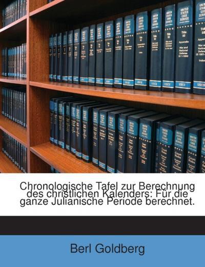 Chronologische Tafel Zur Berechnung Des Christlichen Kalenders: Für Die Ganze Julianische Periode Berechnet