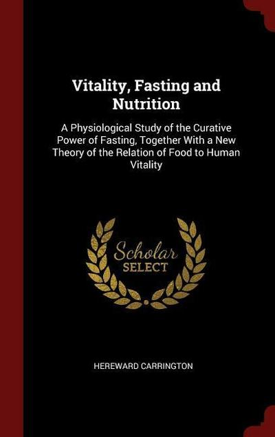 Vitality, Fasting and Nutrition: A Physiological Study of the Curative Power of Fasting, Together with a New Theory of the Relation of Food to Human V