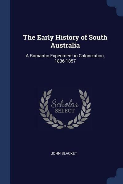 The Early History of South Australia: A Romantic Experiment in Colonization, 1836-1857