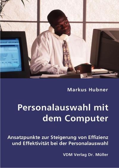 Personalauswahl mit dem Computer: Ansatzpunkte zur Steigerung von Effizienz und Effektivität bei der Personalauswahl