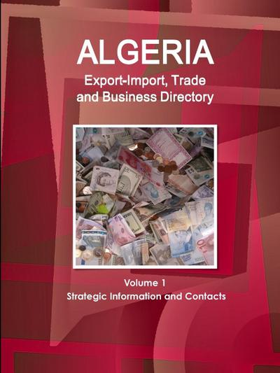 Algeria Export-Import, Trade and Business Directory Volume 1 Strategic Information and Contacts