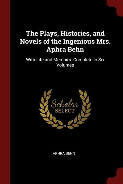 The Plays, Histories, and Novels of the Ingenious Mrs. Aphra Behn: With Life and Memoirs. Complete in Six Volumes