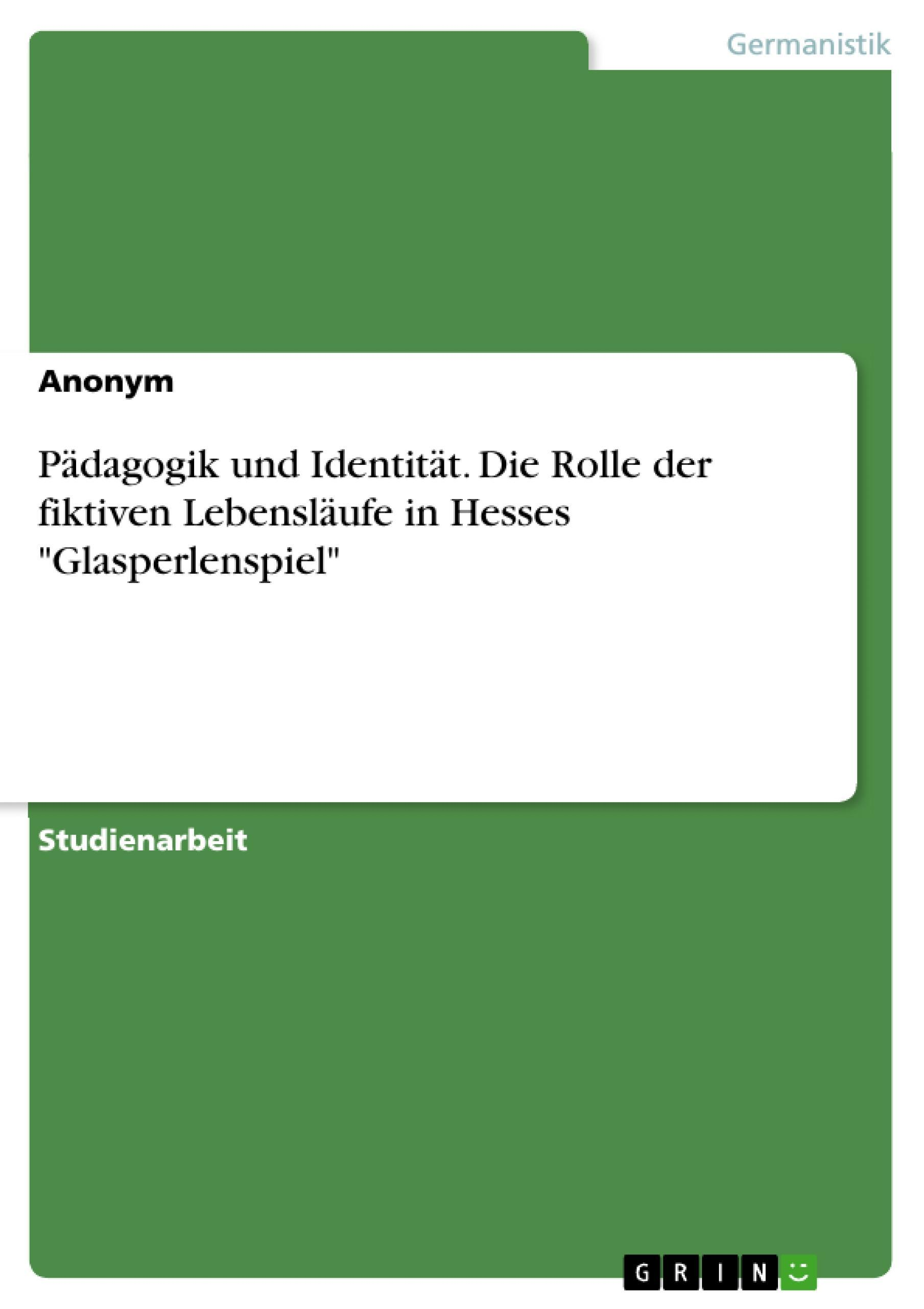 """Pädagogik und Identität. Die Rolle der fiktiven Lebensläufe in Hesses """"""""Gla ..."""