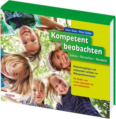 Kompetent beobachten: Sehen - Verstehen - Handeln. Beobachtungsbögen und umfassender Leitfaden zur Bildungsdokumentation. Für Kinder vom ersten Lebensjahr bis zum Schuleintritt.