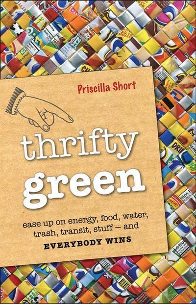 Thrifty Green: Ease Up on Energy, Food, Water, Trash, Transit, Stuff and Everybody Wins