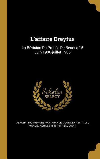 L'Affaire Dreyfus: La Revision Du Proces de Rennes 15 Juin 1906-Juillet 1906
