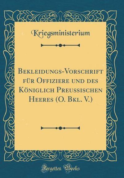 Bekleidungs-Vorschrift Für Offiziere Und Des Königlich Preußischen Heeres (O. Bkl. V.) (Classic Reprint)