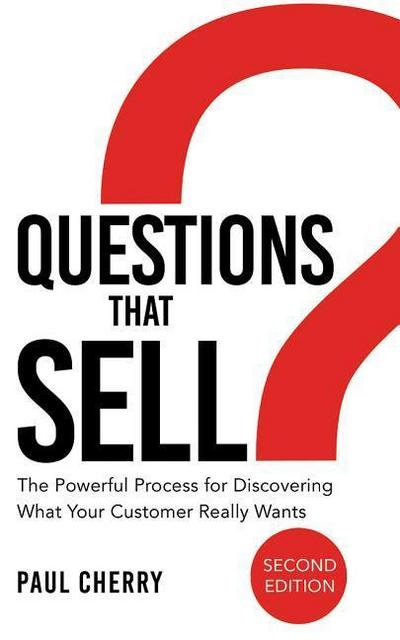 Questions That Sell: The Powerful Process for Discovering What Your Customer Really Wants, Second Edition