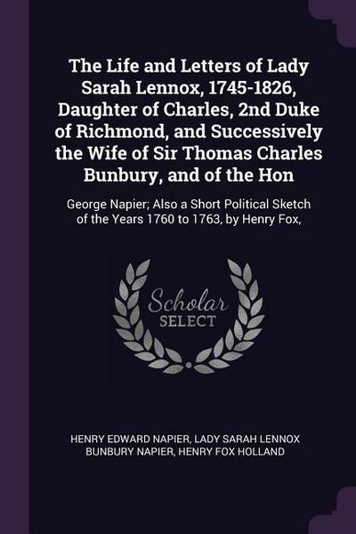 The Life and Letters of Lady Sarah Lennox, 1745-1826, Daughter of Charles, 2nd Duke of Richmond, and Successively the Wife of Sir Thomas Charles Bunbu