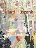Szilard Huszank: Recent Paintings of an Immigrant