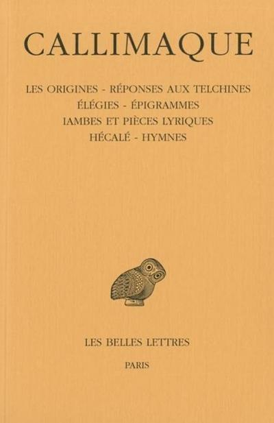 Callimaque, Les Origines - Reponses Aux Telchines - Elegies - Epigrammes - Iambes Et Pieces Lyriques - Hecale - Hymnes