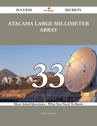 Atacama Large Millimeter Array 33 Success Secrets - 33 Most Asked Questions On Atacama Large Millimeter Array - What You Need To Know