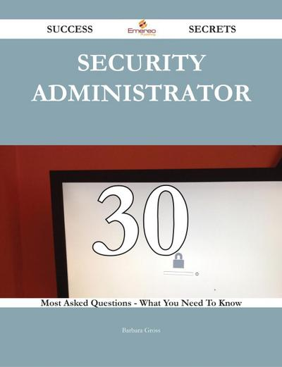 Security Administrator 30 Success Secrets - 30 Most Asked Questions On Security Administrator - What You Need To Know
