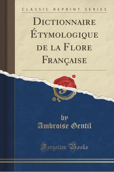 Dictionnaire Étymologique de la Flore Française (Classic Reprint)