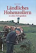 Ländliches Hohenzollern; in alten Fotografien ...