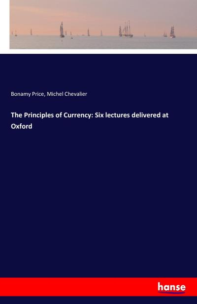 The Principles of Currency: Six lectures delivered at Oxford