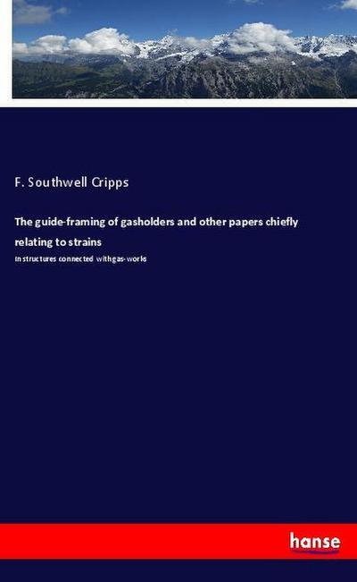 The guide-framing of gasholders and other papers chiefly relating to strains