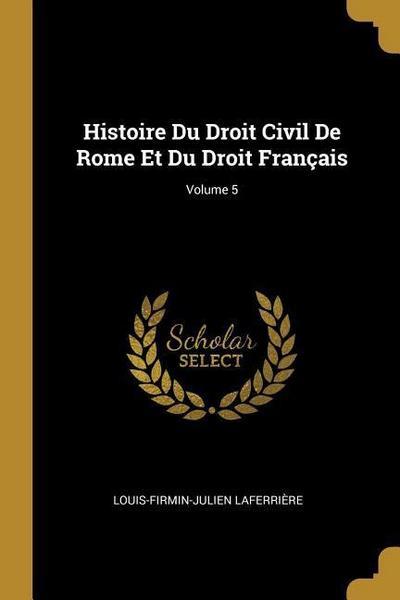 Histoire Du Droit Civil de Rome Et Du Droit Français; Volume 5