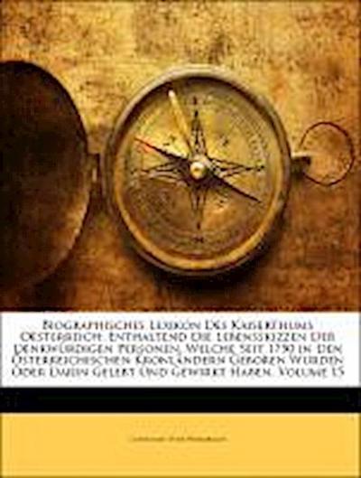 Biographisches Lexikon des kaiserthums Oesterreich, enthaltend die Lebensskizzen der denkwürdigen Personen, welche seit 1750 in den Österreichischen Kronländern geboren wurden oder darin gelebt und Gewirkt haben, Fünfzehnter Theil