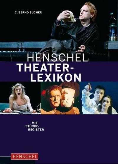 Henschel Theaterlexikon: Autoren, Regisseure, Schauspieler, Dramaturgen, Bühenbildner, Kritiker. Mit Stückeregister