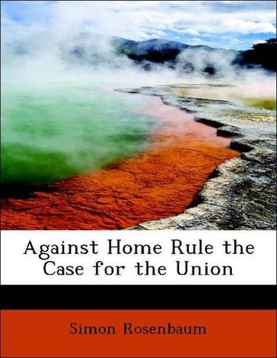 Against Home Rule the Case for the Union