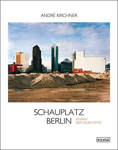 Schauplatz Berlin. Der Aufbau der neuen Mitte: Fotografien von 1987 bis 2011