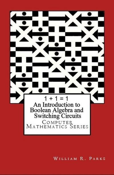 1 + 1 = 1 An Introduction to Boolean Algebra and Switching Circuits