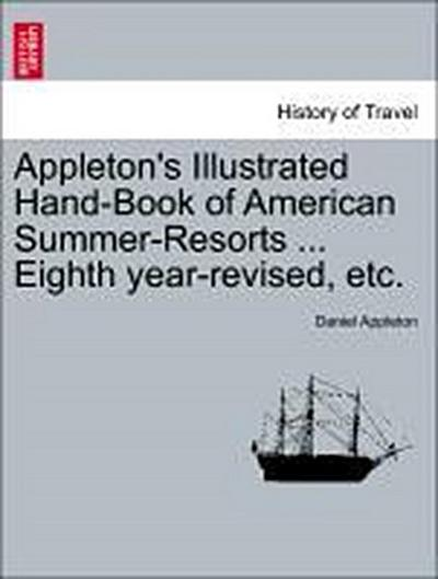 Appleton's Illustrated Hand-Book of American Summer-Resorts ... Eighth year-revised, etc.