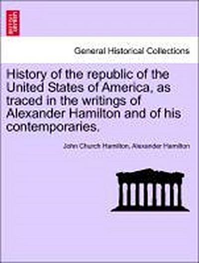 History of the republic of the United States of America, as traced in the writings of Alexander Hamilton and of his contemporaries. VOLUME III