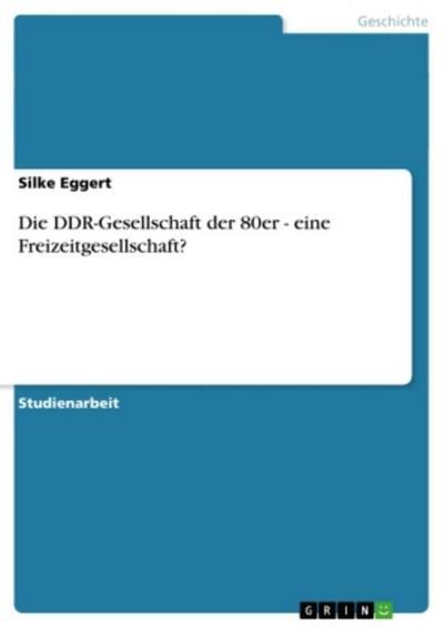 Die DDR-Gesellschaft der 80er - eine Freizeitgesellschaft?