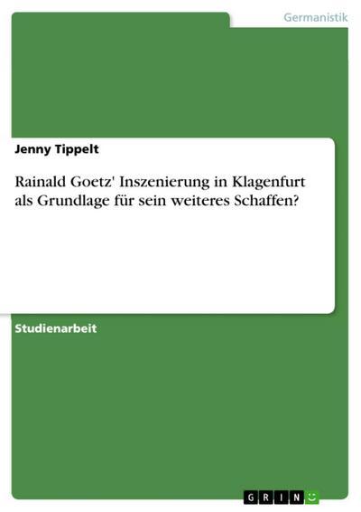 Rainald Goetz' Inszenierung in Klagenfurt als Grundlage für sein weiteres Schaffen?