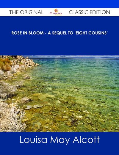 Rose in Bloom - A Sequel to 'Eight Cousins' - The Original Classic Edition
