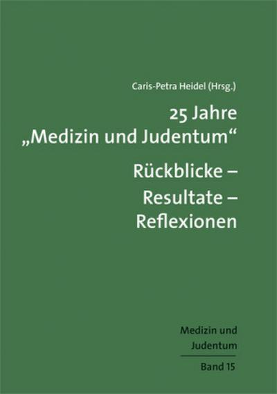 """25 Jahre """"Medizin und Judentum"""": Rückblicke – Resultate – Reflexionen; Medizin und Judentum, Band 15; Medizin und Judentum; Hrsg. v. Heidel, Caris-Petra; Deutsch"""