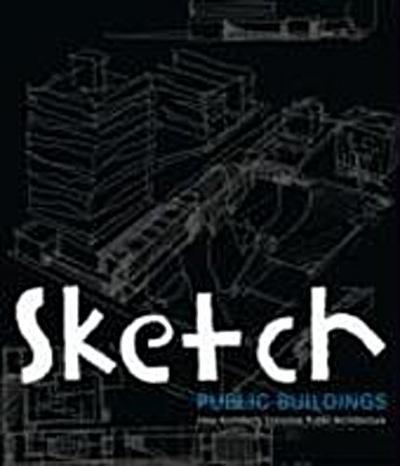 Sketch Public Buildings: How Architects Conceive Public Buildings: How Architects Conceive Public Architecture