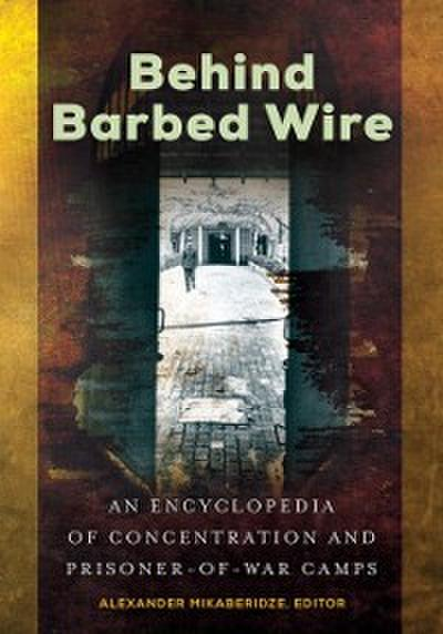 Behind Barbed Wire: An Encyclopedia of Concentration and Prisoner-of-War Camps