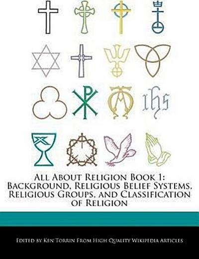 All about Religion Book 1: Background, Religious Belief Systems, Religious Groups, and Classification of Religion