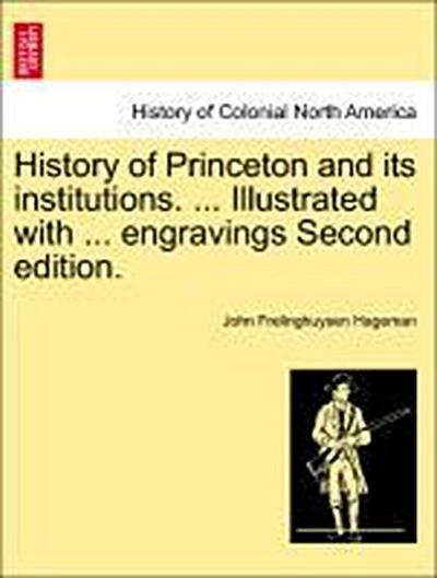 History of Princeton and its institutions. ... Illustrated with ... Vol. II. engravings Second edition.