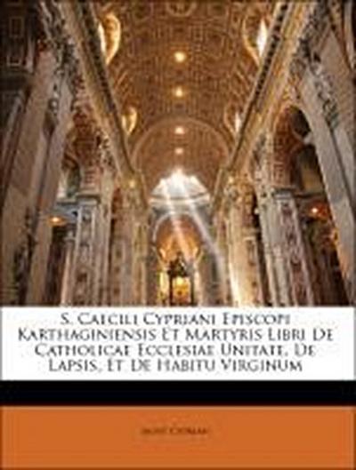 S. Caecili Cypriani Episcopi Karthaginiensis Et Martyris Libri De Catholicae Ecclesiae Unitate, De Lapsis, Et De Habitu Virginum