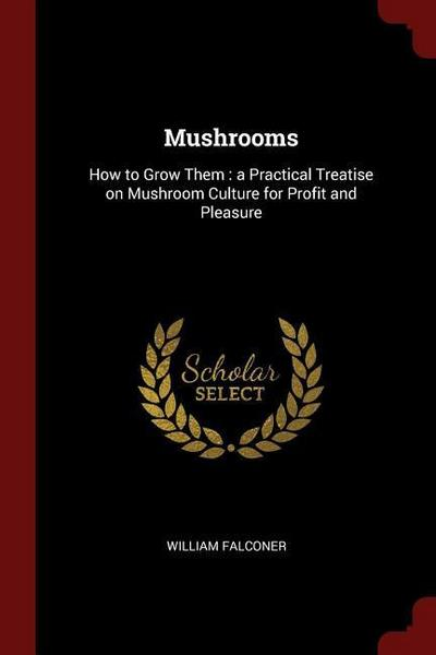 Mushrooms: How to Grow Them: A Practical Treatise on Mushroom Culture for Profit and Pleasure