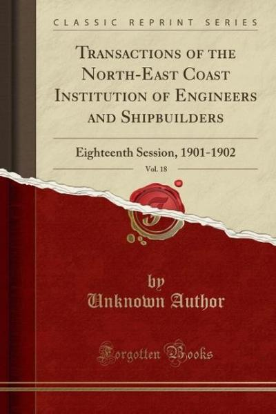 Transactions of the North-East Coast Institution of Engineers and Shipbuilders, Vol. 18: Eighteenth Session, 1901-1902 (Classic Reprint)