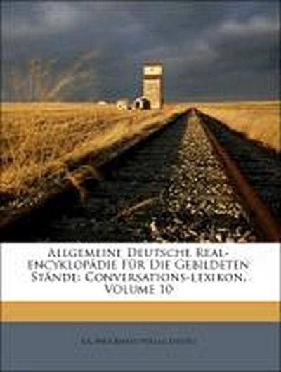 Allgemeine Deutsche Real-encyklopädie Für Die Gebildeten Stände: Conversations-lexikon, Volume 10