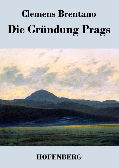 Clemens Brentano ~ Die Gründung Prags 9783843045070
