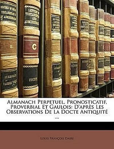 Almanach Perpetuel, Pronosticatif, Proverbial Et Gaulois: D'après Les Observations De La Docte Antiquité ...