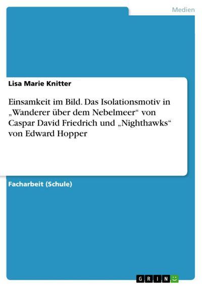 Einsamkeit im Bild: Vergleich von Isolationsmotiven anhand der Werke 'Wanderer über dem Nebelmeer' (1818) von Caspar David Friedrich und 'Nighthawks' (1942) von Edward Hopper