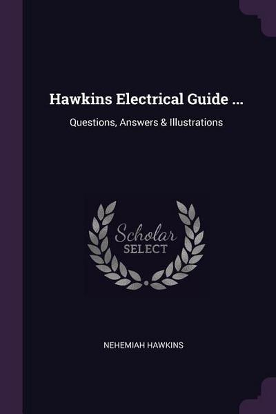Hawkins Electrical Guide ...: Questions, Answers & Illustrations